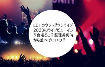 LDHカウントダウンライブ2020のライブビューイング会場どこ?整理券何時から並べばいいの?