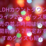 LDHカウントダウンライブ2020グッズ販売の並ぶ時間は何時間前から?限定おすすめグッズも紹介