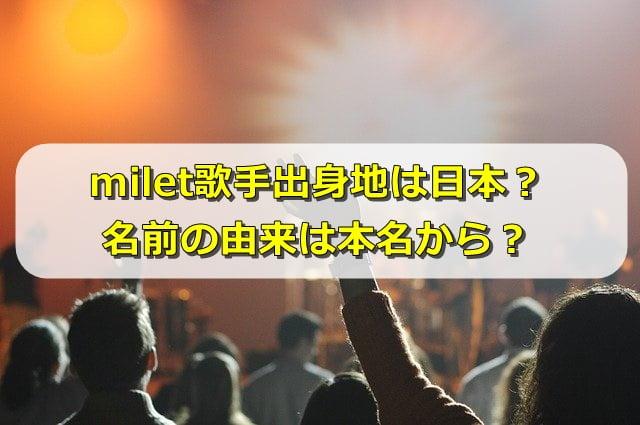milet歌手出身地は日本?名前の由来は本名から?