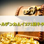 ゴールデンカムイ271話ネタバレ感想!鶴見中尉が金塊の謎に近づく!